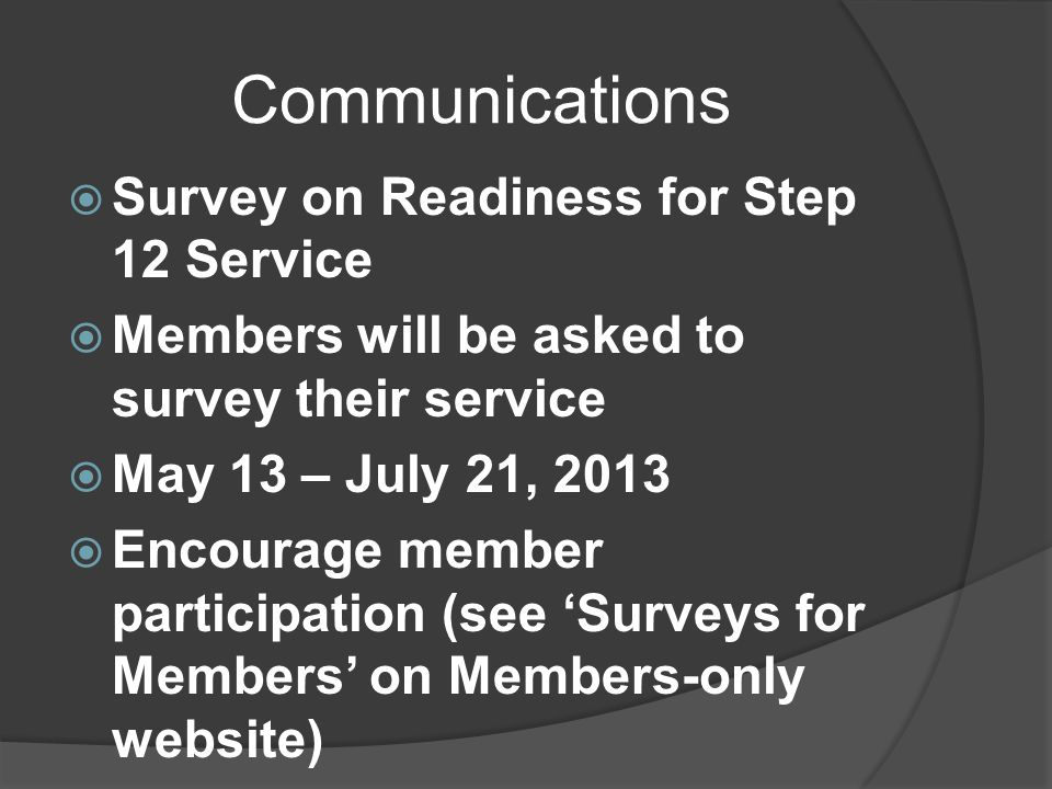 Communications Survey on Readiness for Step 12 Service Members will be asked to survey their service May 13 – July 21, 2013 Encourage member participation (see Surveys for Members on Members-only website)