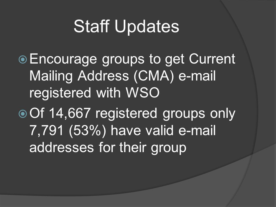 Staff Updates Encourage groups to get Current Mailing Address (CMA) e-mail registered with WSO Of 14,667 registered groups only 7,791 (53%) have valid e-mail addresses for their group