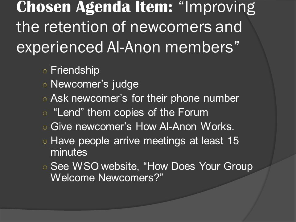 Chosen Agenda Item: Improving the retention of newcomers and experienced Al-Anon members Friendship Newcomers judge Ask newcomers for their phone number Lend them copies of the Forum Give newcomers How Al-Anon Works.