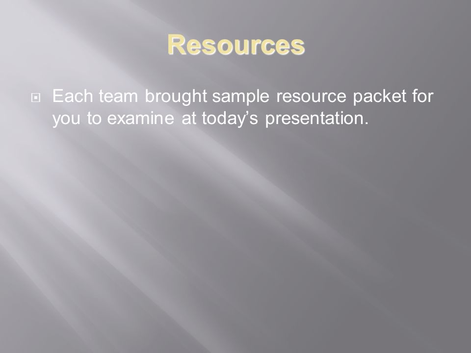 Resources Each team brought sample resource packet for you to examine at todays presentation.
