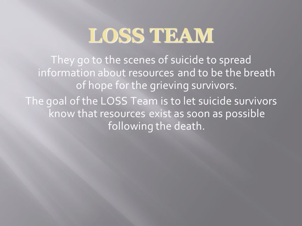 LOSS TEAM They go to the scenes of suicide to spread information about resources and to be the breath of hope for the grieving survivors.