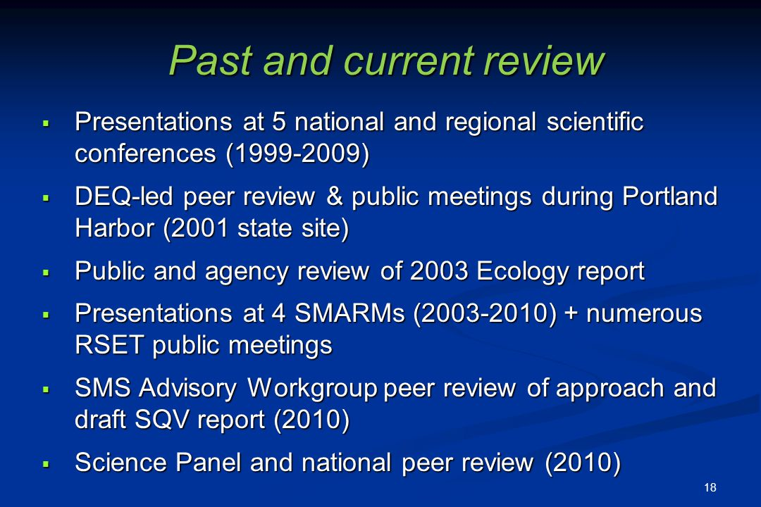 Past and current review Presentations at 5 national and regional scientific conferences (1999-2009) Presentations at 5 national and regional scientific conferences (1999-2009) DEQ-led peer review & public meetings during Portland Harbor (2001 state site) DEQ-led peer review & public meetings during Portland Harbor (2001 state site) Public and agency review of 2003 Ecology report Public and agency review of 2003 Ecology report Presentations at 4 SMARMs (2003-2010) + numerous RSET public meetings Presentations at 4 SMARMs (2003-2010) + numerous RSET public meetings SMS Advisory Workgroup peer review of approach and draft SQV report (2010) SMS Advisory Workgroup peer review of approach and draft SQV report (2010) Science Panel and national peer review (2010) Science Panel and national peer review (2010) 18