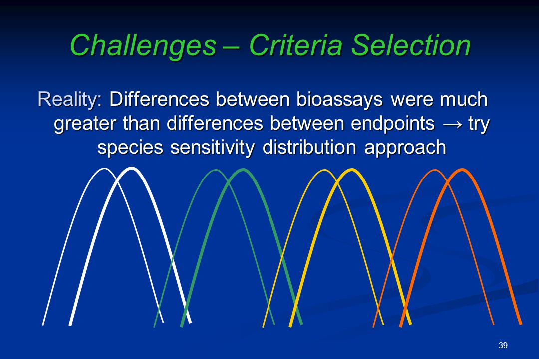 Challenges – Criteria Selection Reality: Differences between bioassays were much greater than differences between endpoints try species sensitivity distribution approach 39