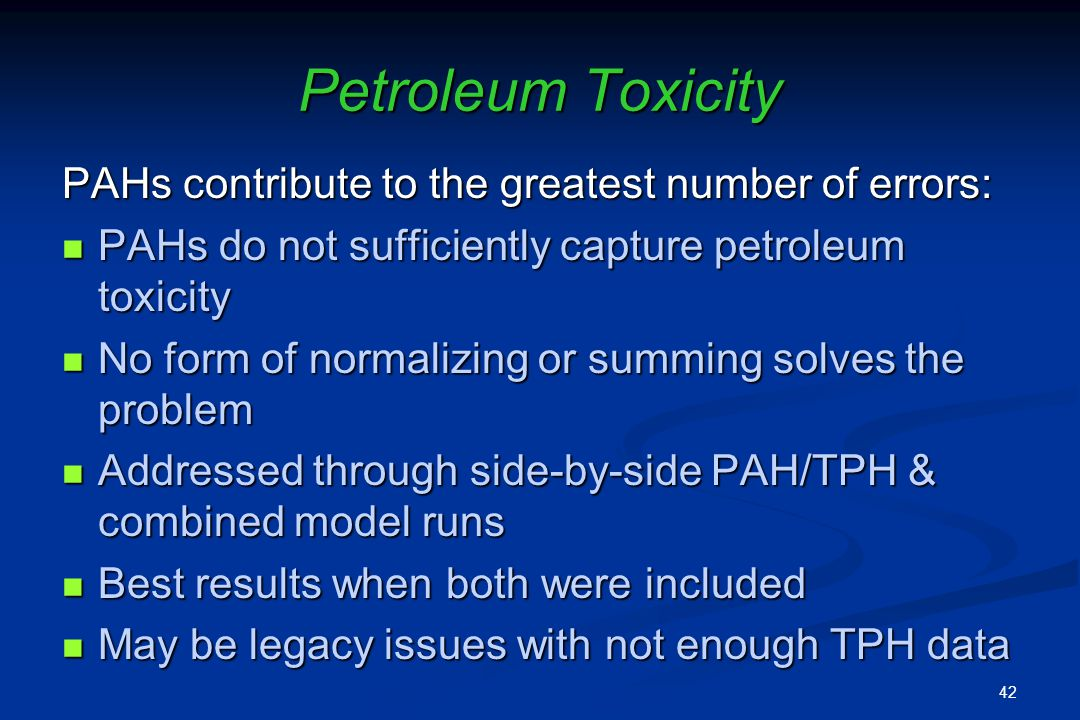 Petroleum Toxicity PAHs contribute to the greatest number of errors: PAHs do not sufficiently capture petroleum toxicity PAHs do not sufficiently capture petroleum toxicity No form of normalizing or summing solves the problem No form of normalizing or summing solves the problem Addressed through side-by-side PAH/TPH & combined model runs Addressed through side-by-side PAH/TPH & combined model runs Best results when both were included Best results when both were included May be legacy issues with not enough TPH data May be legacy issues with not enough TPH data 42
