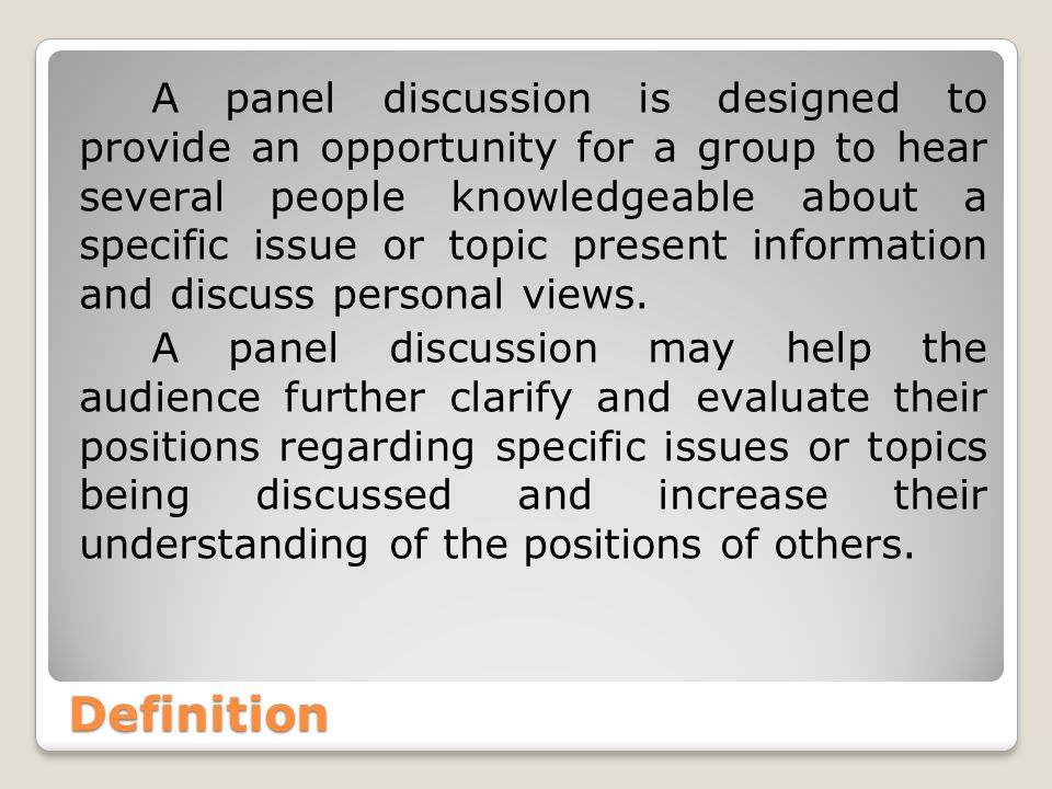 Definition A panel discussion is designed to provide an opportunity for a group to hear several people knowledgeable about a specific issue or topic present information and discuss personal views.