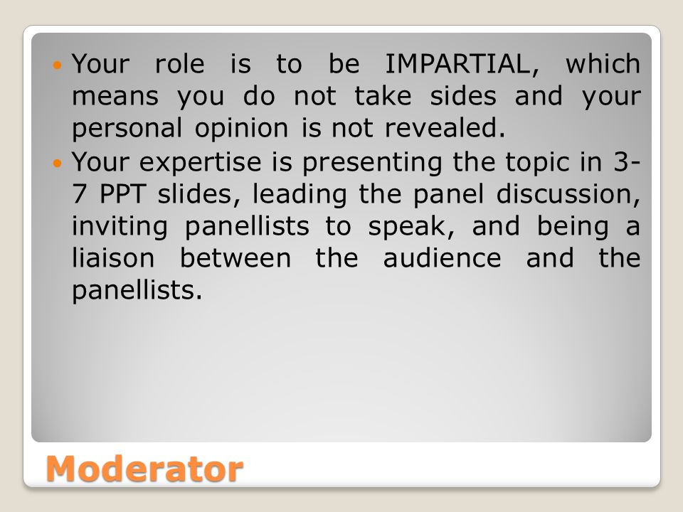 Moderator Your role is to be IMPARTIAL, which means you do not take sides and your personal opinion is not revealed.