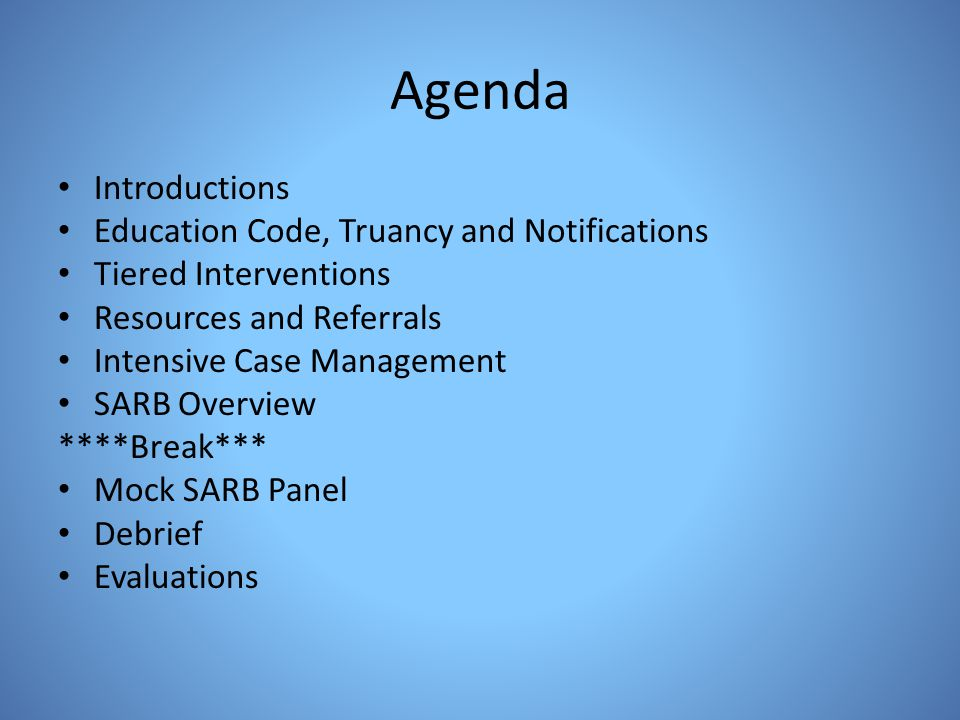 Agenda Introductions Education Code, Truancy and Notifications Tiered Interventions Resources and Referrals Intensive Case Management SARB Overview **