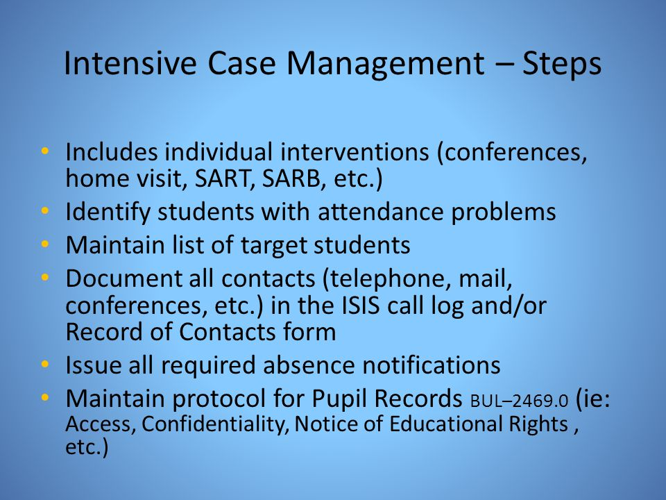 Intensive Case Management – Steps Includes individual interventions (conferences, home visit, SART, SARB, etc.) Identify students with attendance prob