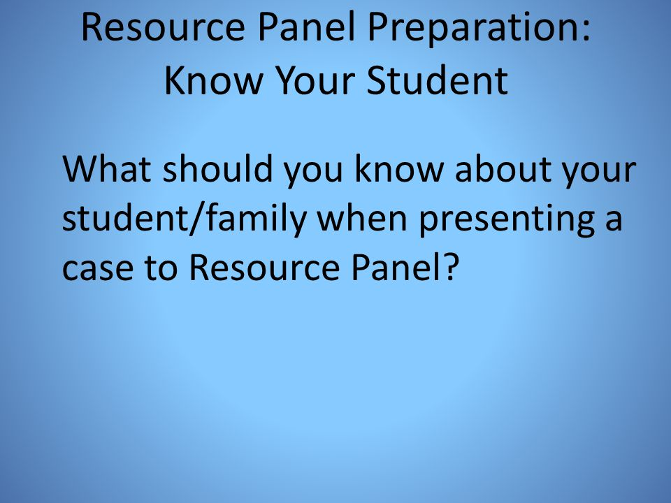 Resource Panel Preparation: Know Your Student What should you know about your student/family when presenting a case to Resource Panel?