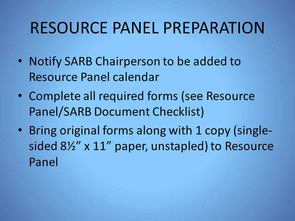 RESOURCE PANEL PREPARATION Notify SARB Chairperson to be added to Resource Panel calendar Complete all required forms (see Resource Panel/SARB Documen