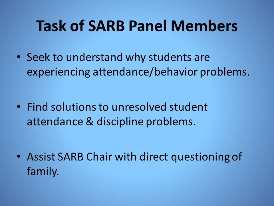 Task of SARB Panel Members Seek to understand why students are experiencing attendance/behavior problems. Find solutions to unresolved student attenda