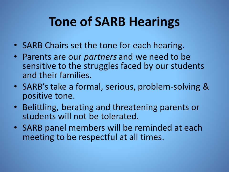 Tone of SARB Hearings SARB Chairs set the tone for each hearing. Parents are our partners and we need to be sensitive to the struggles faced by our st