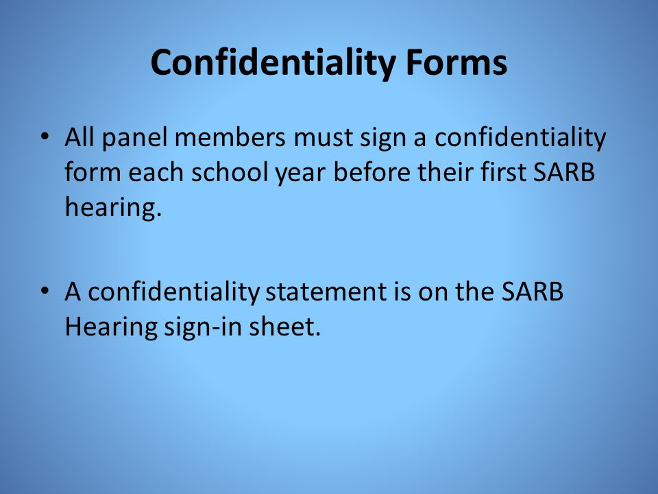 Confidentiality Forms All panel members must sign a confidentiality form each school year before their first SARB hearing. A confidentiality statement