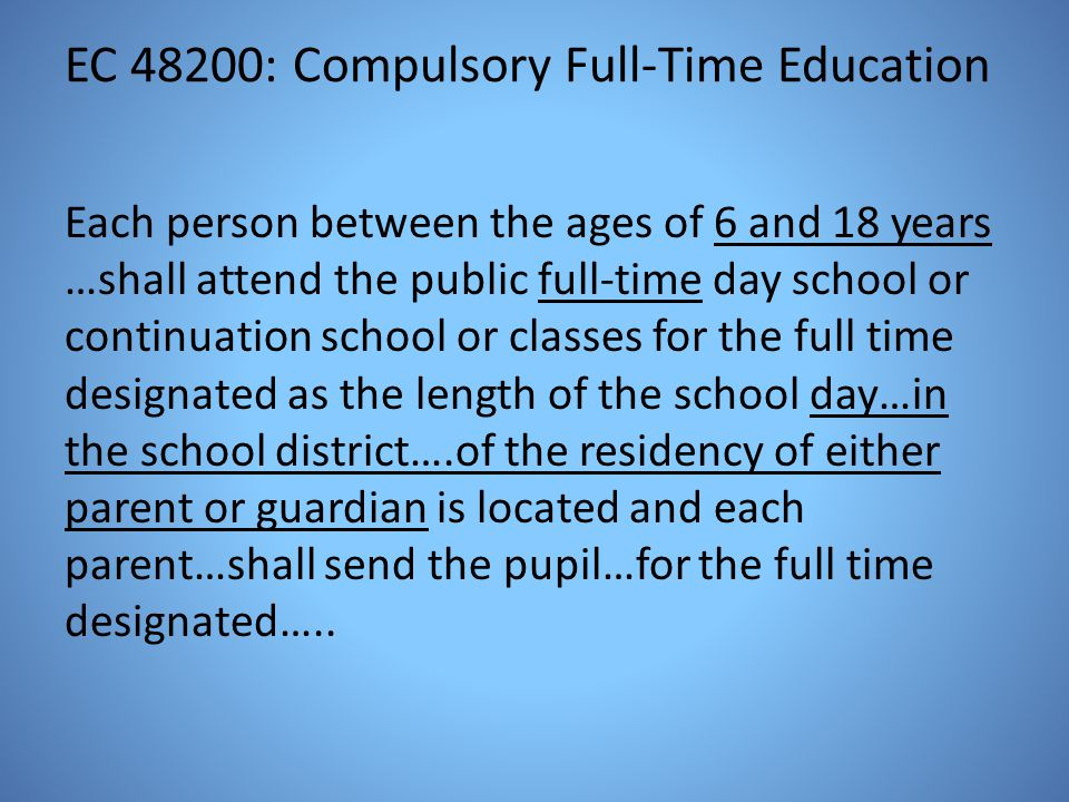 EC 48200: Compulsory Full-Time Education Each person between the ages of 6 and 18 years …shall attend the public full-time day school or continuation