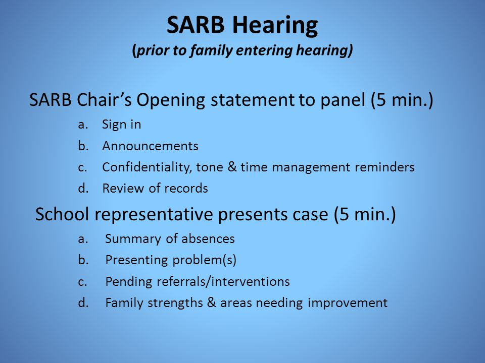 SARB Hearing (prior to family entering hearing) SARB Chairs Opening statement to panel (5 min.) a.Sign in b.Announcements c.Confidentiality, tone & ti