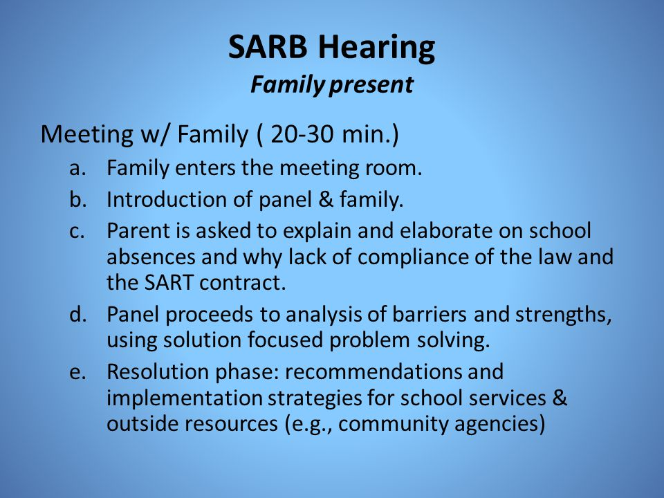 SARB Hearing Family present Meeting w/ Family ( 20-30 min.) a.Family enters the meeting room. b.Introduction of panel & family. c.Parent is asked to e