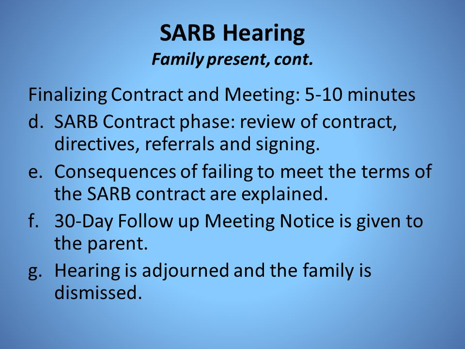 SARB Hearing Family present, cont. Finalizing Contract and Meeting: 5-10 minutes d.SARB Contract phase: review of contract, directives, referrals and
