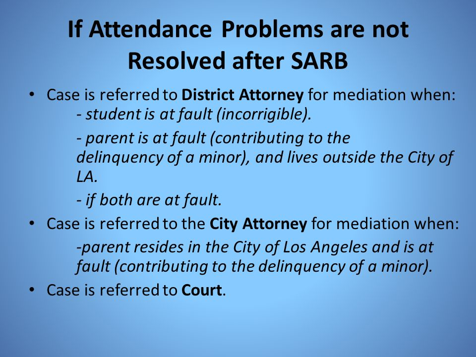 If Attendance Problems are not Resolved after SARB Case is referred to District Attorney for mediation when: - student is at fault (incorrigible). - p