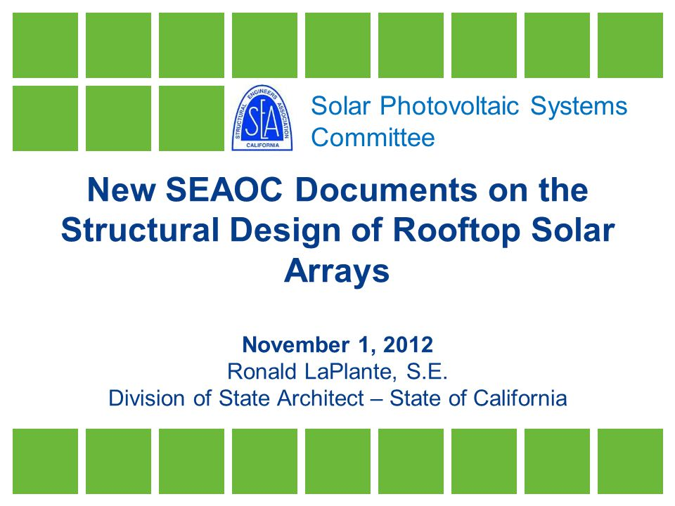 Solar Photovoltaic Systems Committee New SEAOC Documents on the Structural Design of Rooftop Solar Arrays November 1, 2012 Ronald LaPlante, S.E.