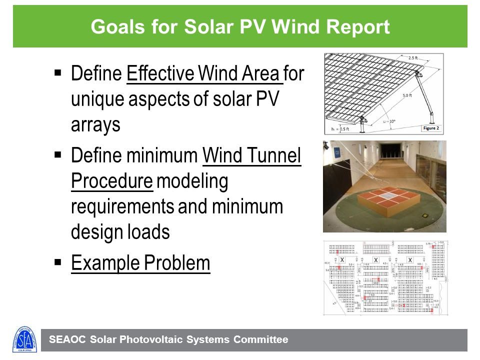 SEAOC Solar Photovoltaic Systems Committee Goals for Solar PV Wind Report Define Effective Wind Area for unique aspects of solar PV arrays Define minimum Wind Tunnel Procedure modeling requirements and minimum design loads Example Problem
