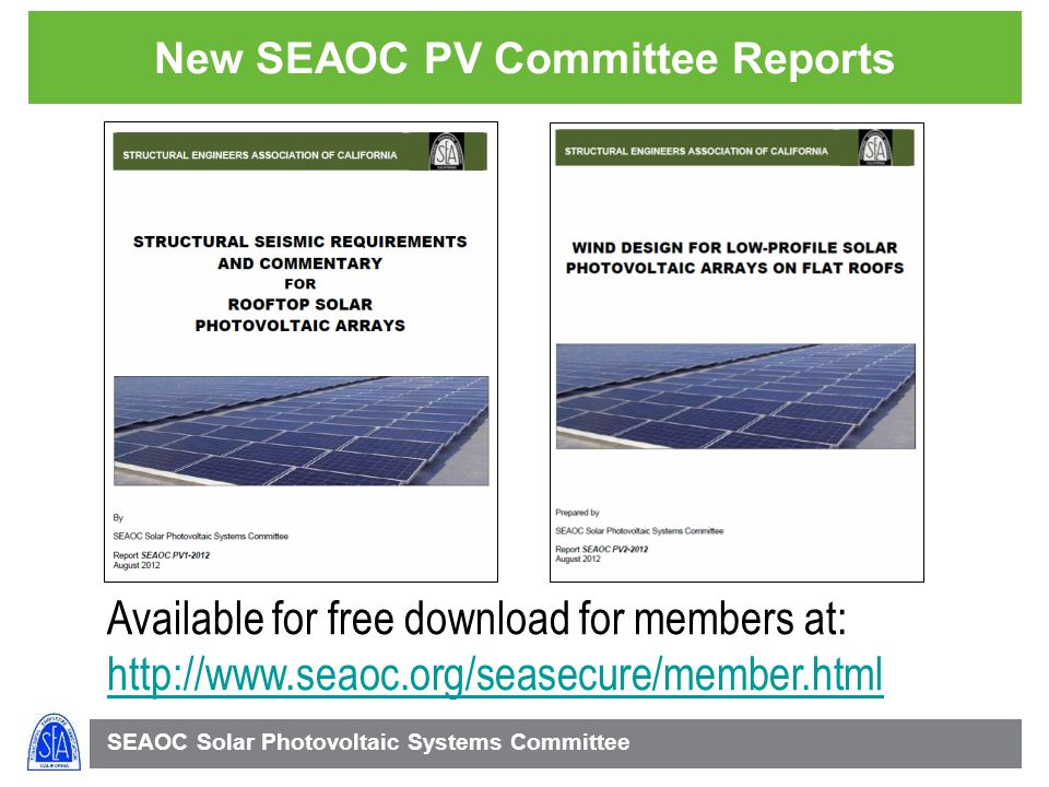 SEAOC Solar Photovoltaic Systems Committee New SEAOC PV Committee Reports Available for free download for members at: http://www.seaoc.org/seasecure/member.html http://www.seaoc.org/seasecure/member.html