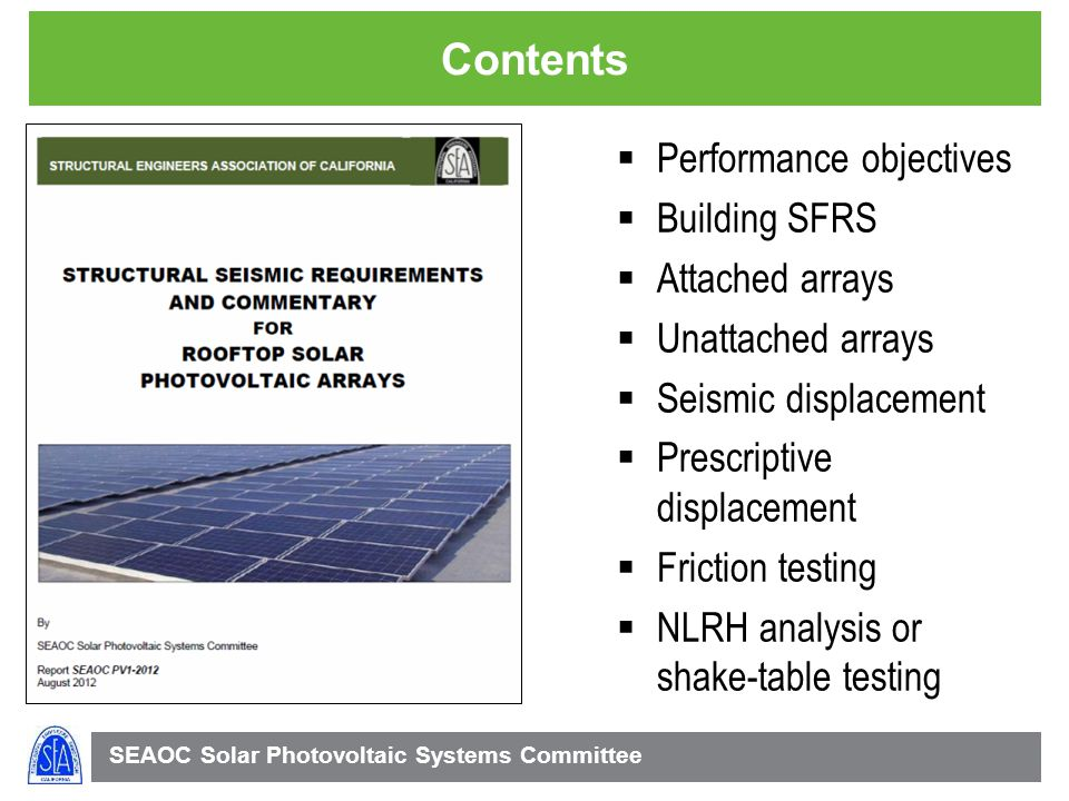 SEAOC Solar Photovoltaic Systems Committee Contents Performance objectives Building SFRS Attached arrays Unattached arrays Seismic displacement Prescriptive displacement Friction testing NLRH analysis or shake-table testing