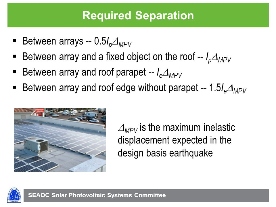 SEAOC Solar Photovoltaic Systems Committee Required Separation Between arrays -- 0.5 I p MPV Between array and a fixed object on the roof -- I p MPV Between array and roof parapet -- I e MPV Between array and roof edge without parapet -- 1.5 I e MPV MPV is the maximum inelastic displacement expected in the design basis earthquake