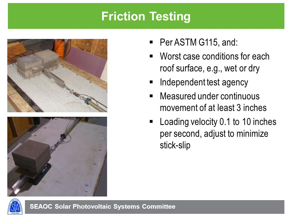 SEAOC Solar Photovoltaic Systems Committee Friction Testing Per ASTM G115, and: Worst case conditions for each roof surface, e.g., wet or dry Independent test agency Measured under continuous movement of at least 3 inches Loading velocity 0.1 to 10 inches per second, adjust to minimize stick-slip