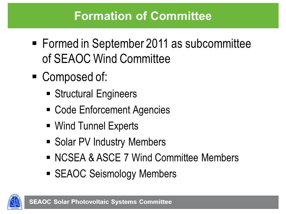 SEAOC Solar Photovoltaic Systems Committee Formation of Committee Formed in September 2011 as subcommittee of SEAOC Wind Committee Composed of: Structural Engineers Code Enforcement Agencies Wind Tunnel Experts Solar PV Industry Members NCSEA & ASCE 7 Wind Committee Members SEAOC Seismology Members