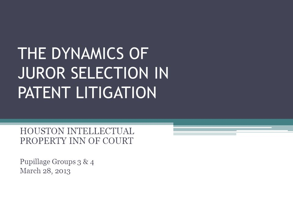 THE DYNAMICS OF JUROR SELECTION IN PATENT LITIGATION HOUSTON INTELLECTUAL PROPERTY INN OF COURT Pupillage Groups 3 & 4 March 28, 2013