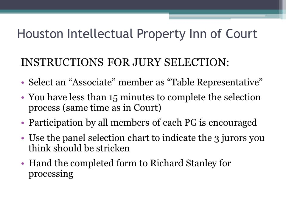 Houston Intellectual Property Inn of Court INSTRUCTIONS FOR JURY SELECTION: Select an Associate member as Table Representative You have less than 15 minutes to complete the selection process (same time as in Court) Participation by all members of each PG is encouraged Use the panel selection chart to indicate the 3 jurors you think should be stricken Hand the completed form to Richard Stanley for processing