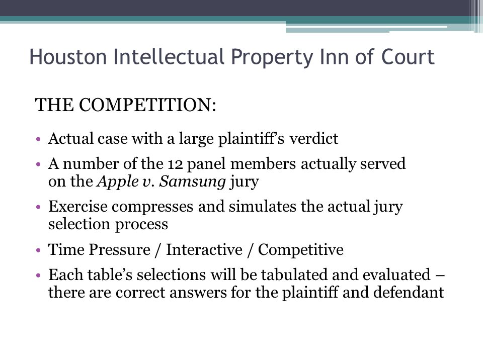 Houston Intellectual Property Inn of Court THE COMPETITION: Actual case with a large plaintiffs verdict A number of the 12 panel members actually served on the Apple v.