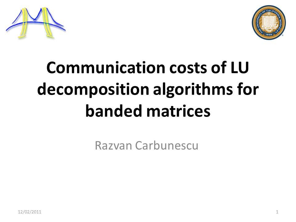 Communication costs of LU decomposition algorithms for banded matrices Razvan Carbunescu 12/02/20111