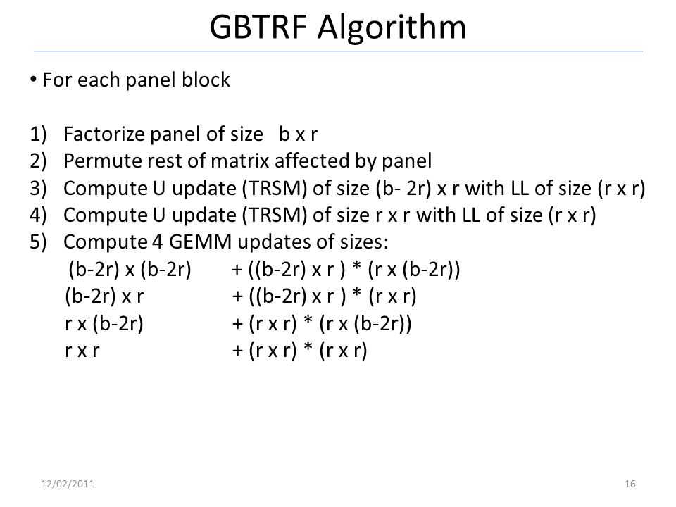 GBTRF Algorithm For each panel block 1)Factorize panel of size b x r 2)Permute rest of matrix affected by panel 3)Compute U update (TRSM) of size (b- 2r) x r with LL of size (r x r) 4)Compute U update (TRSM) of size r x r with LL of size (r x r) 5)Compute 4 GEMM updates of sizes: (b-2r) x (b-2r) + ((b-2r) x r ) * (r x (b-2r)) (b-2r) x r + ((b-2r) x r ) * (r x r) r x (b-2r) + (r x r) * (r x (b-2r)) r x r + (r x r) * (r x r) 12/02/201116