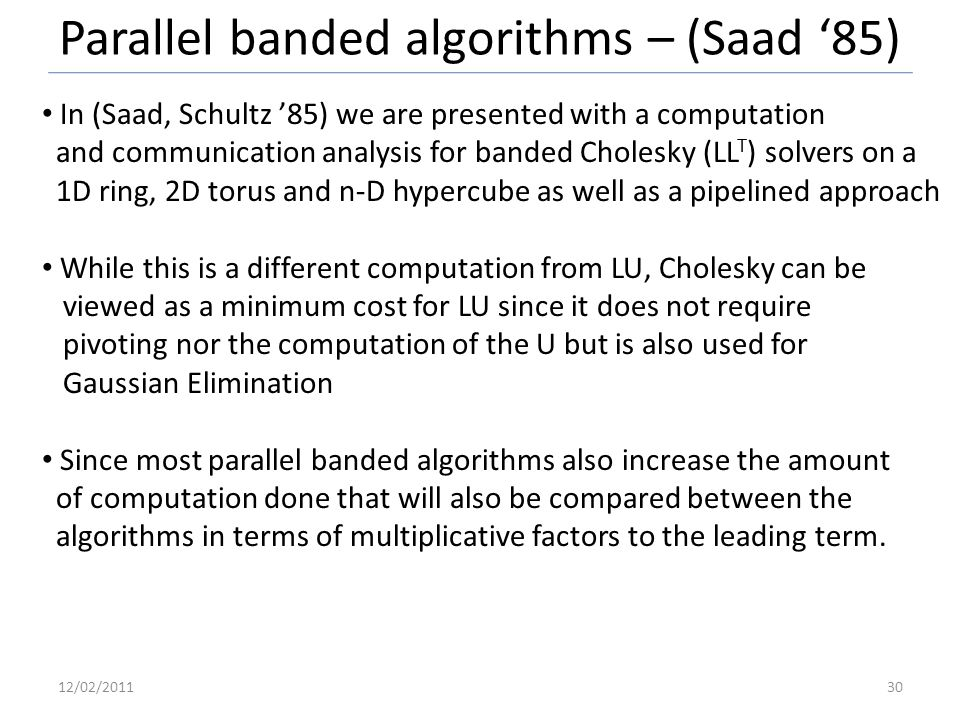 Parallel banded algorithms – (Saad 85) In (Saad, Schultz 85) we are presented with a computation and communication analysis for banded Cholesky (LL T ) solvers on a 1D ring, 2D torus and n-D hypercube as well as a pipelined approach While this is a different computation from LU, Cholesky can be viewed as a minimum cost for LU since it does not require pivoting nor the computation of the U but is also used for Gaussian Elimination Since most parallel banded algorithms also increase the amount of computation done that will also be compared between the algorithms in terms of multiplicative factors to the leading term.