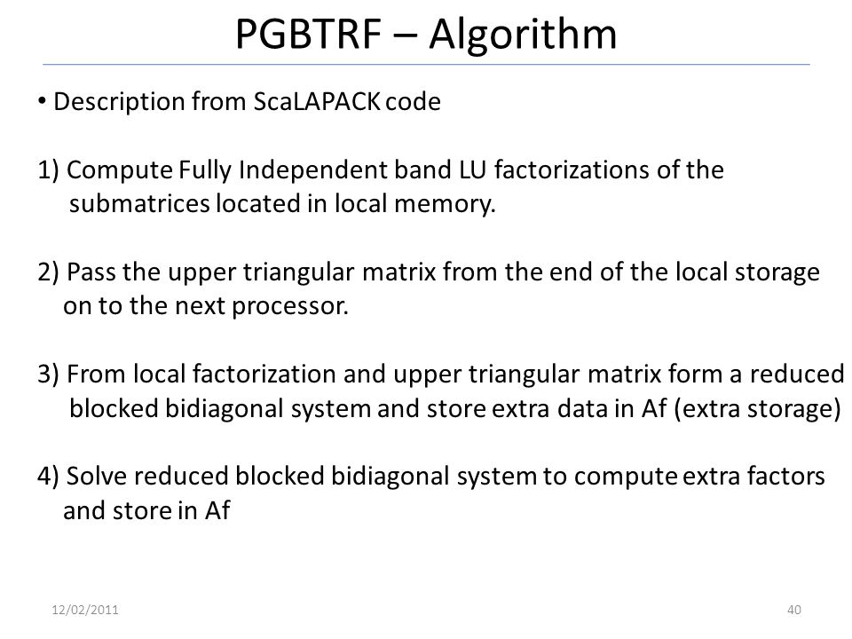PGBTRF – Algorithm Description from ScaLAPACK code 1) Compute Fully Independent band LU factorizations of the submatrices located in local memory.