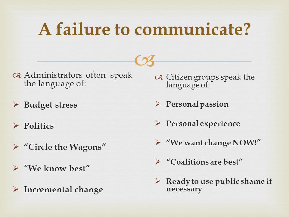 A failure to communicate? Administrators often speak the language of: Budget stress Politics Circle the Wagons We know best Incremental change Citizen