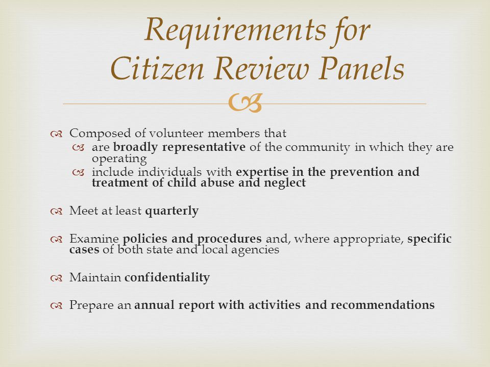 Requirements for Citizen Review Panels Composed of volunteer members that are broadly representative of the community in which they are operating include individuals with expertise in the prevention and treatment of child abuse and neglect Meet at least quarterly Examine policies and procedures and, where appropriate, specific cases of both state and local agencies Maintain confidentiality Prepare an annual report with activities and recommendations