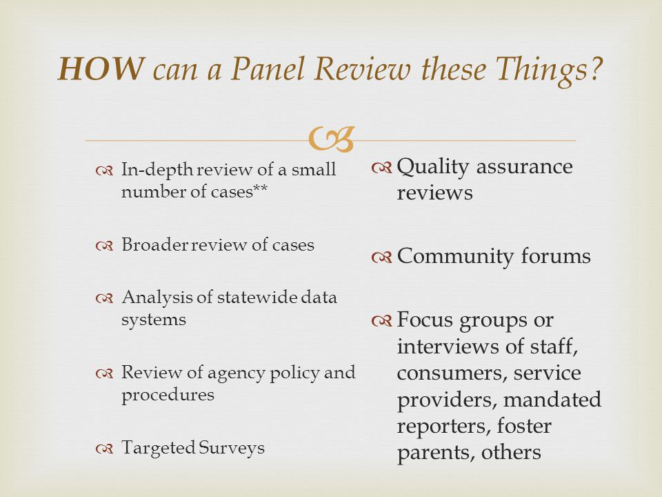 HOW can a Panel Review these Things? In-depth review of a small number of cases** Broader review of cases Analysis of statewide data systems Review of