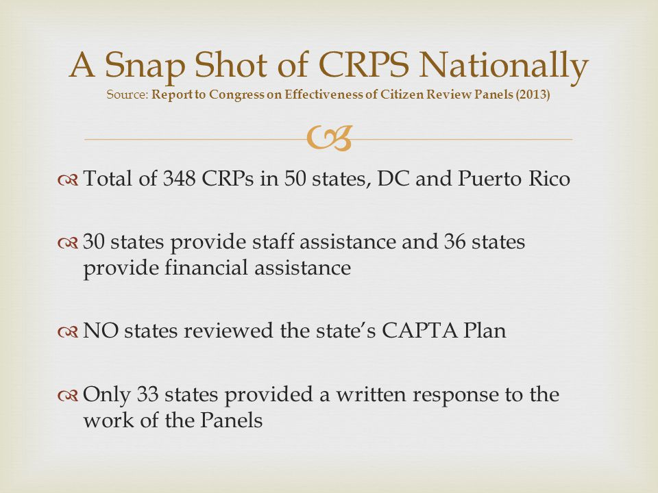 Total of 348 CRPs in 50 states, DC and Puerto Rico 30 states provide staff assistance and 36 states provide financial assistance NO states reviewed the states CAPTA Plan Only 33 states provided a written response to the work of the Panels A Snap Shot of CRPS Nationally Source: Report to Congress on Effectiveness of Citizen Review Panels (2013)