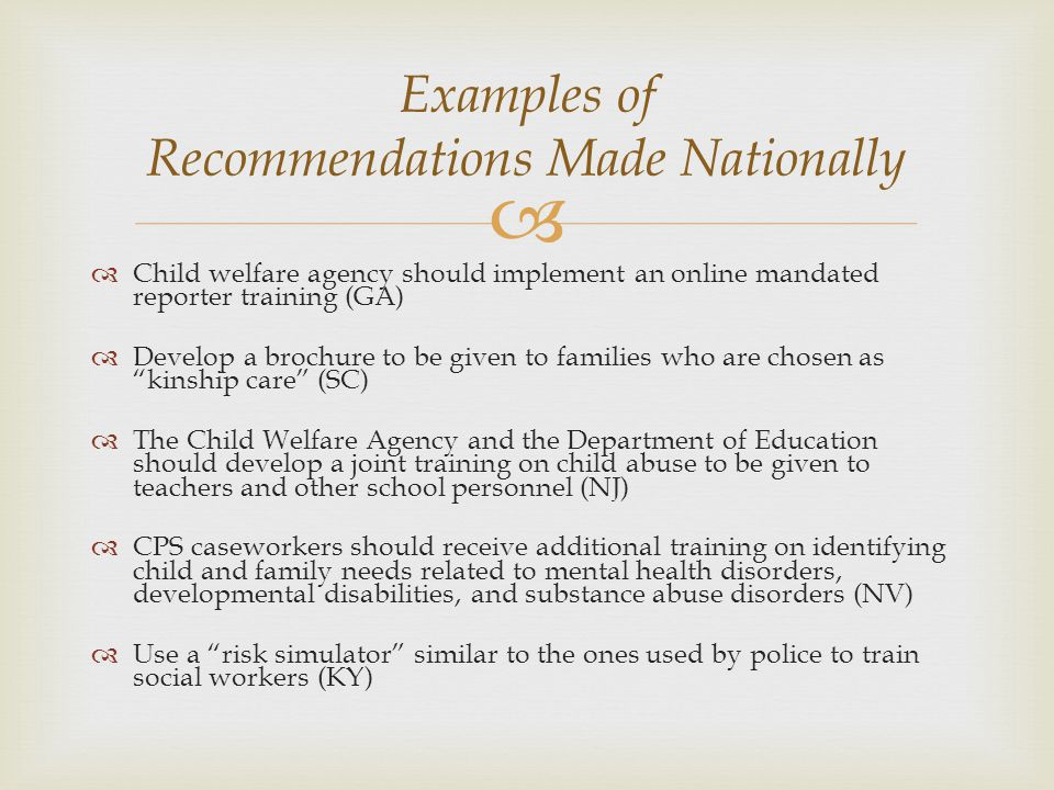 Examples of Recommendations Made Nationally Child welfare agency should implement an online mandated reporter training (GA) Develop a brochure to be given to families who are chosen as kinship care (SC) The Child Welfare Agency and the Department of Education should develop a joint training on child abuse to be given to teachers and other school personnel (NJ) CPS caseworkers should receive additional training on identifying child and family needs related to mental health disorders, developmental disabilities, and substance abuse disorders (NV) Use a risk simulator similar to the ones used by police to train social workers (KY)
