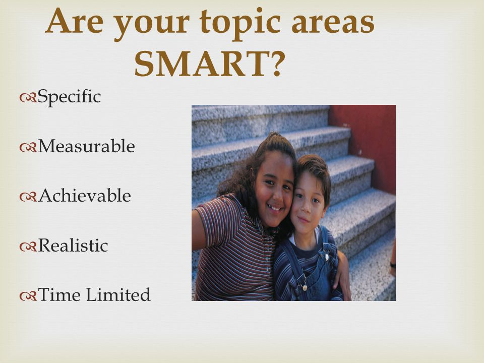 Are your topic areas SMART? Specific Measurable Achievable Realistic Time Limited