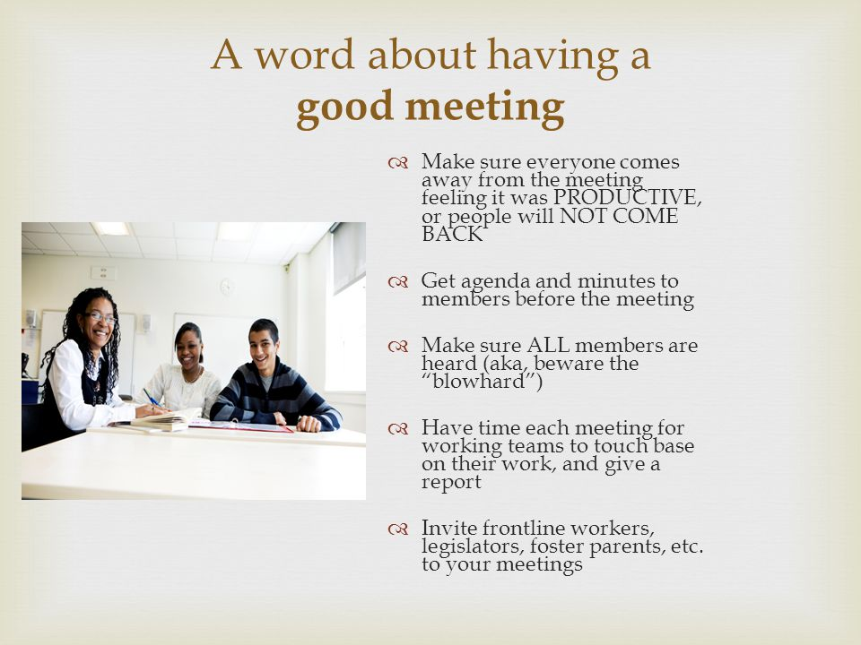 A word about having a good meeting Make sure everyone comes away from the meeting feeling it was PRODUCTIVE, or people will NOT COME BACK Get agenda a