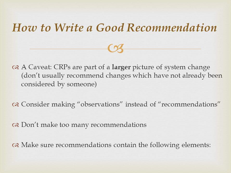 How to Write a Good Recommendation A Caveat: CRPs are part of a larger picture of system change (dont usually recommend changes which have not already been considered by someone) Consider making observations instead of recommendations Dont make too many recommendations Make sure recommendations contain the following elements:
