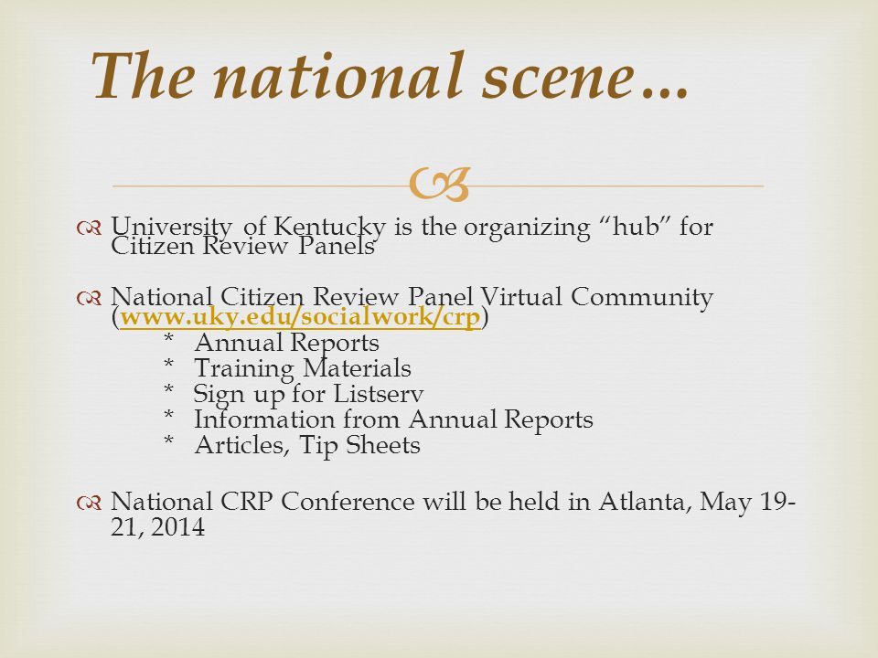 The national scene… University of Kentucky is the organizing hub for Citizen Review Panels National Citizen Review Panel Virtual Community ( www.uky.edu/socialwork/crp ) www.uky.edu/socialwork/crp * Annual Reports * Training Materials * Sign up for Listserv * Information from Annual Reports * Articles, Tip Sheets National CRP Conference will be held in Atlanta, May 19- 21, 2014