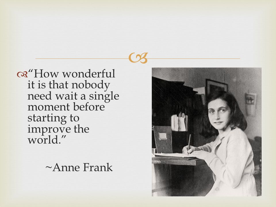 How wonderful it is that nobody need wait a single moment before starting to improve the world. ~Anne Frank
