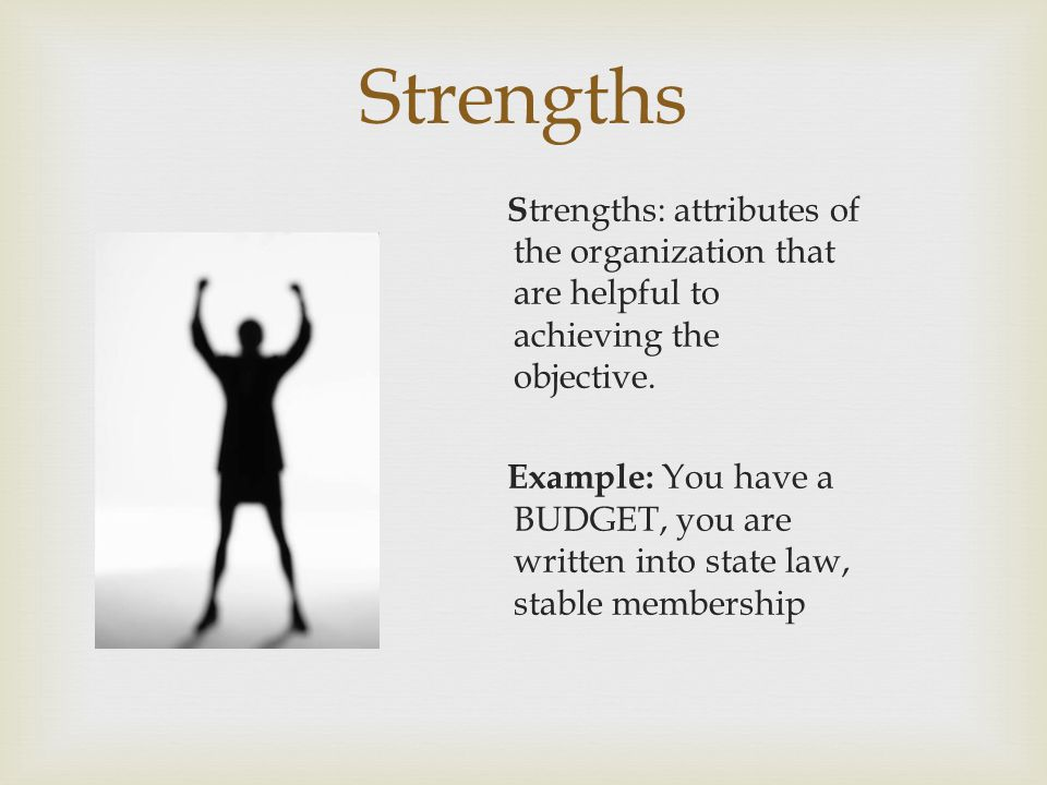 Strengths S trengths: attributes of the organization that are helpful to achieving the objective.