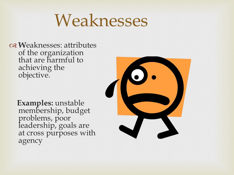 Weaknesses W eaknesses: attributes of the organization that are harmful to achieving the objective.