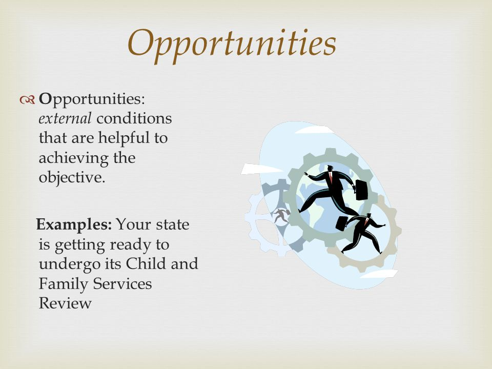 Opportunities O pportunities: external conditions that are helpful to achieving the objective. Examples: Your state is getting ready to undergo its Ch
