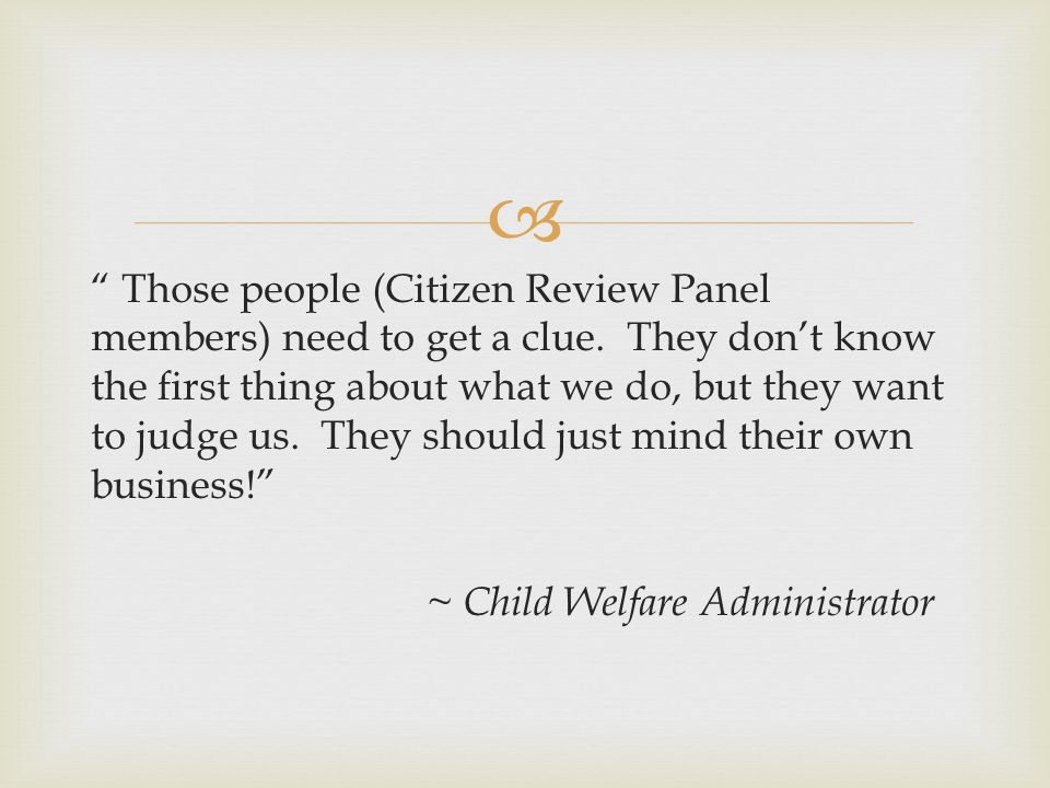 The Elements of Successful Citizen Review Panels A clear focus and strategic plan A trusting relationship with the child welfare system Ability to view the big picture of incremental change within large bureaucracies Staff and other logistical support Ability to engage in ongoing dialogue ( this is more than trading reports) Ability to connect with other child advocates in the state Meetings which are productive and move the group toward a common goal